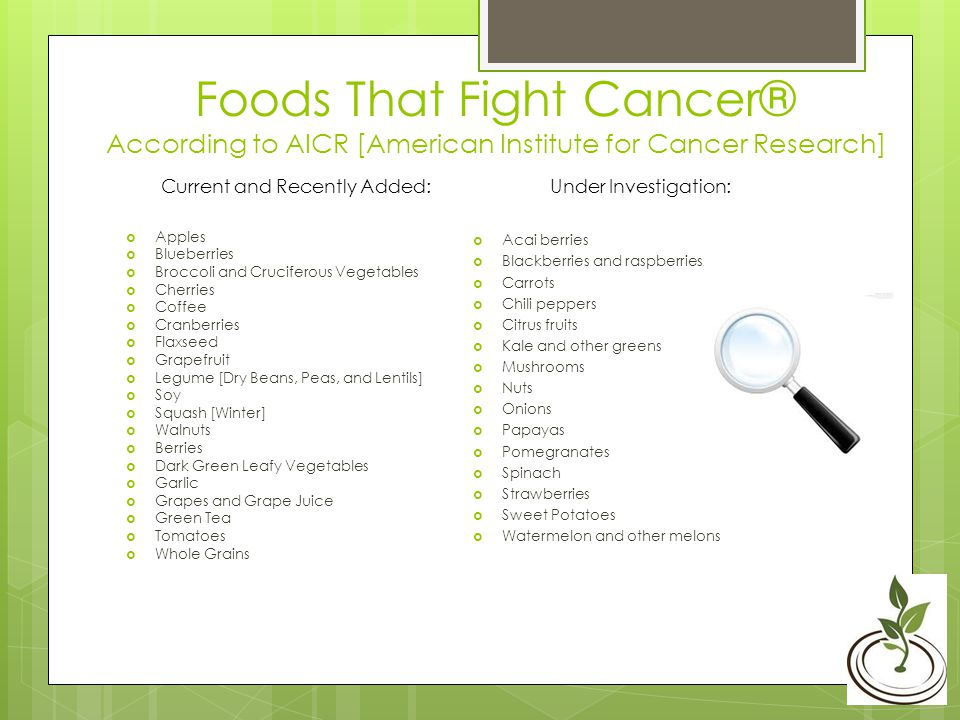 Foods That Fight Cancer® According to AICR [American Institute for Cancer Research] Apples Blueberries Broccoli and Cruciferous Vegetables Cherries Coffee Cranberries Flaxseed Grapefruit Legume [Dry Beans, Peas, and Lentils] Soy Squash [Winter] Walnuts Berries Dark Green Leafy Vegetables Garlic Grapes and Grape Juice Green Tea Tomatoes Whole Grains Acai berries Blackberries and raspberries Carrots Chili peppers Citrus fruits Kale and other greens Mushrooms Nuts Onions Papayas Pomegranates Spinach Strawberries Sweet Potatoes Watermelon and other melons Under Investigation:Current and Recently Added: