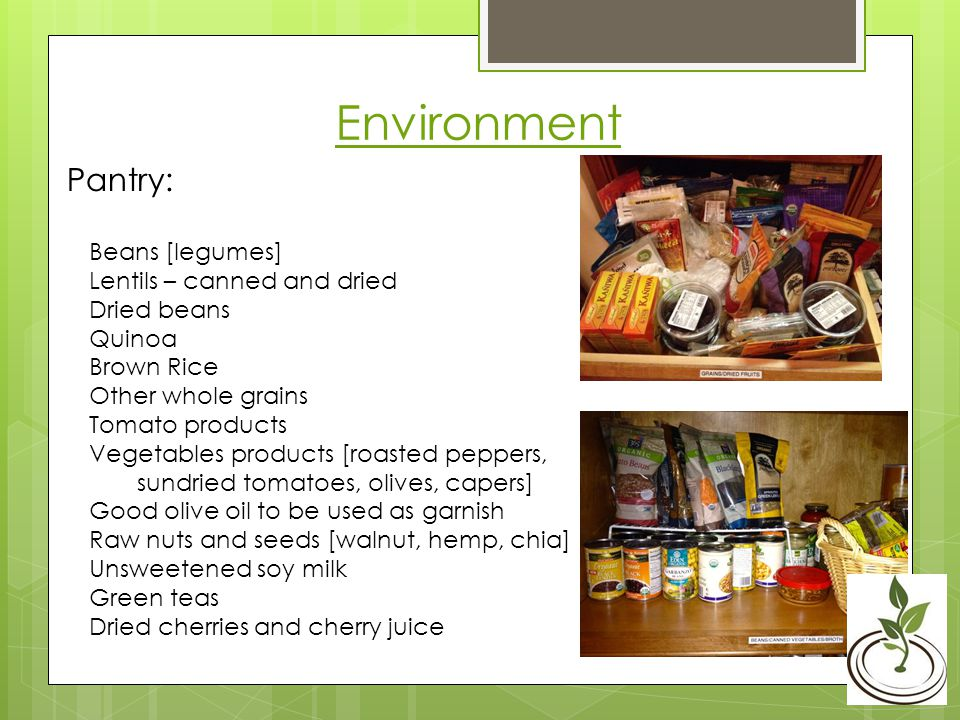 Environment Pantry: Beans [legumes] Lentils – canned and dried Dried beans Quinoa Brown Rice Other whole grains Tomato products Vegetables products [roasted peppers, sundried tomatoes, olives, capers] Good olive oil to be used as garnish Raw nuts and seeds [walnut, hemp, chia] Unsweetened soy milk Green teas Dried cherries and cherry juice