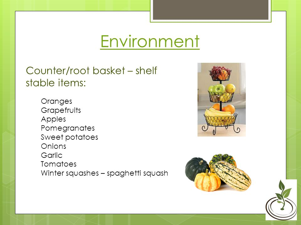 Environment Counter/root basket – shelf stable items: Oranges Grapefruits Apples Pomegranates Sweet potatoes Onions Garlic Tomatoes Winter squashes – spaghetti squash