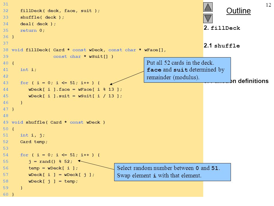 Outline 12 2. fillDeck 2.1 shuffle 2.2 deal 3. Function definitions 31 32 fillDeck( deck, face, suit ); 33 shuffle( deck ); 34 deal( deck ); 35 return