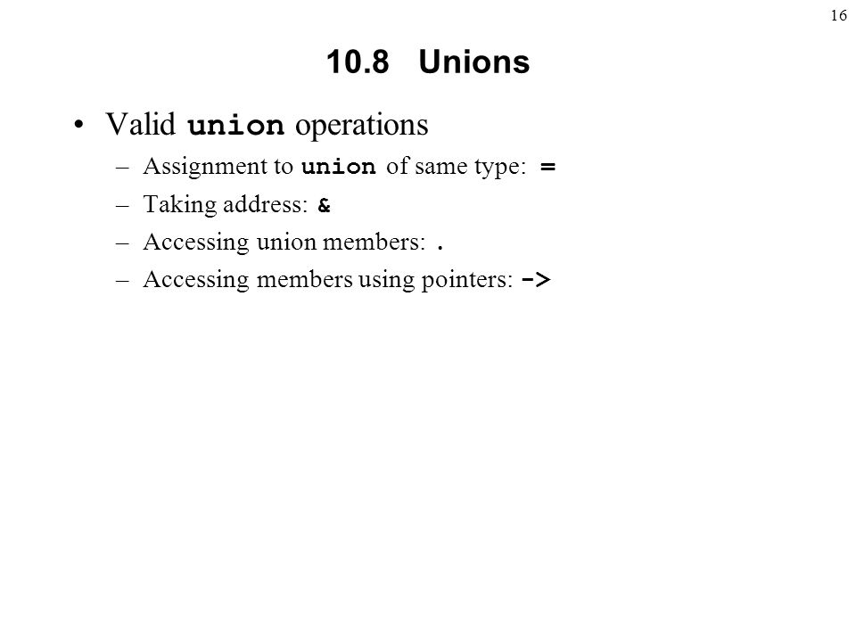 Unions Valid union operations –Assignment to union of same type: = –Taking address: & –Accessing union members:.