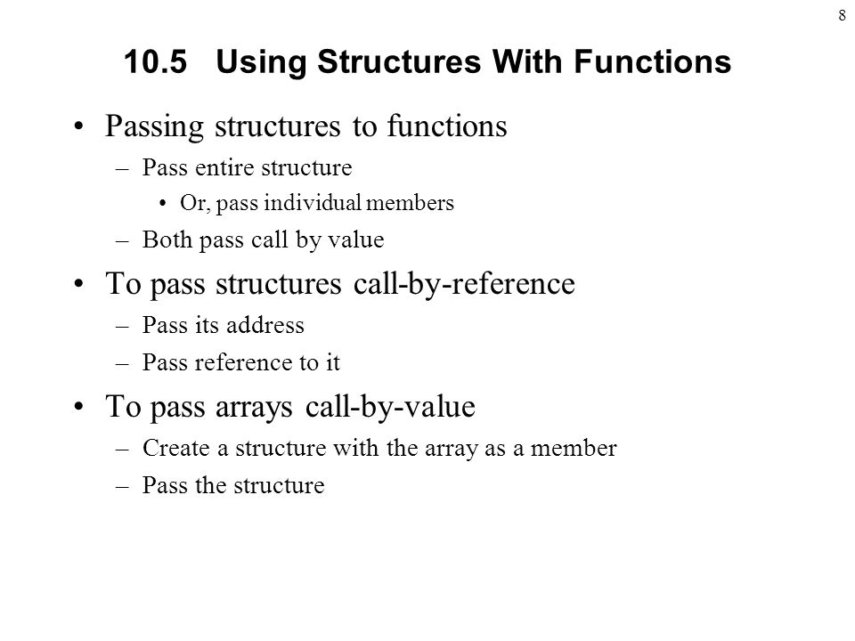Using Structures With Functions Passing structures to functions –Pass entire structure Or, pass individual members –Both pass call by value To pass structures call-by-reference –Pass its address –Pass reference to it To pass arrays call-by-value –Create a structure with the array as a member –Pass the structure