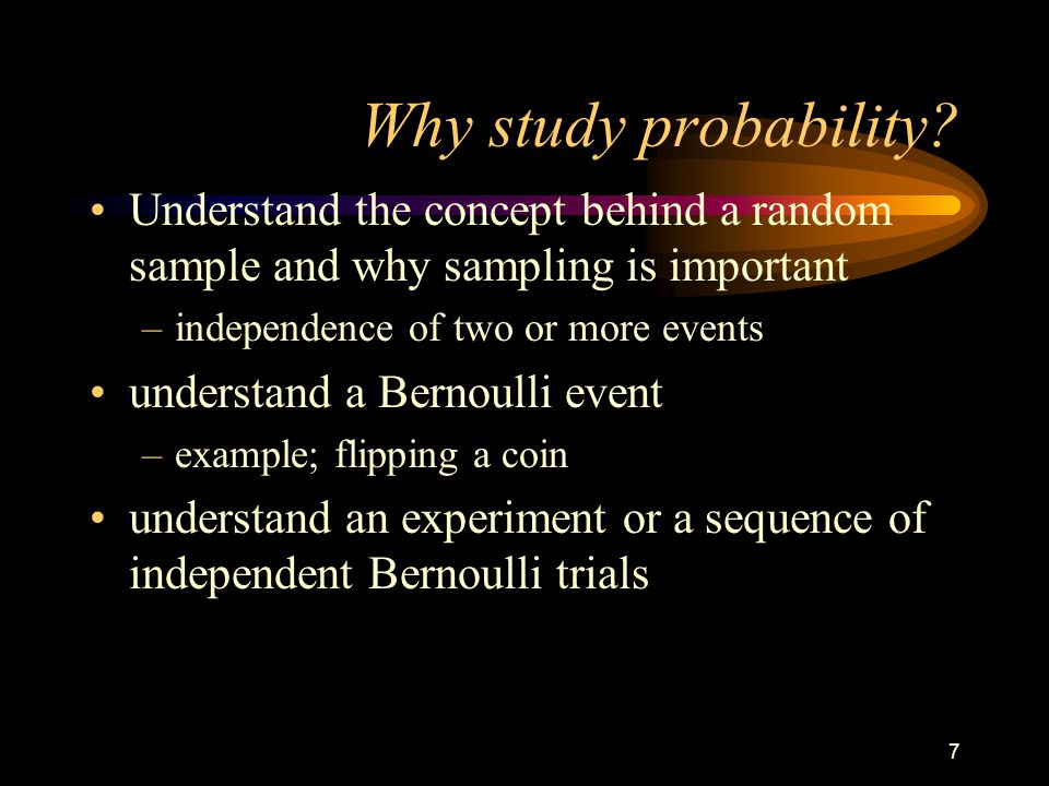 7 Why study probability? Understand the concept behind a random sample and why sampling is important –independence of two or more events understand a
