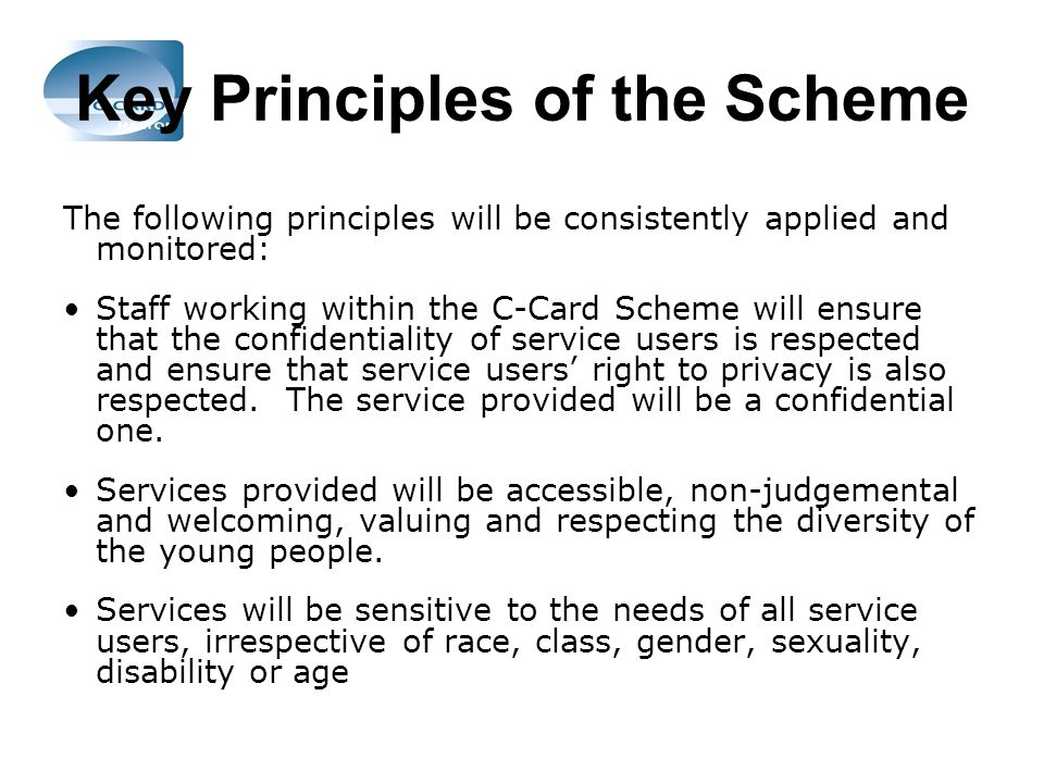 Key Principles of the Scheme The following principles will be consistently applied and monitored: Staff working within the C-Card Scheme will ensure that the confidentiality of service users is respected and ensure that service users right to privacy is also respected.