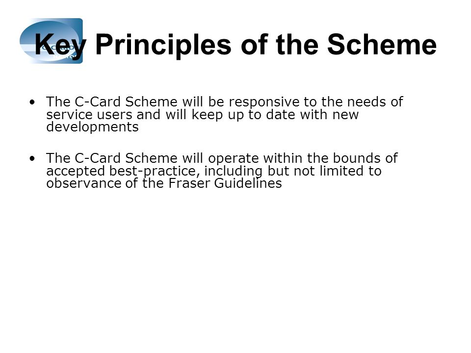 Key Principles of the Scheme The C-Card Scheme will be responsive to the needs of service users and will keep up to date with new developments The C-Card Scheme will operate within the bounds of accepted best-practice, including but not limited to observance of the Fraser Guidelines