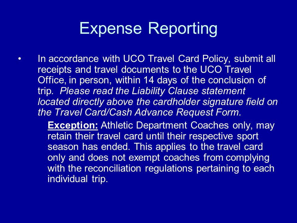 Expense Reporting In accordance with UCO Travel Card Policy, submit all receipts and travel documents to the UCO Travel Office, in person, within 14 days of the conclusion of trip.