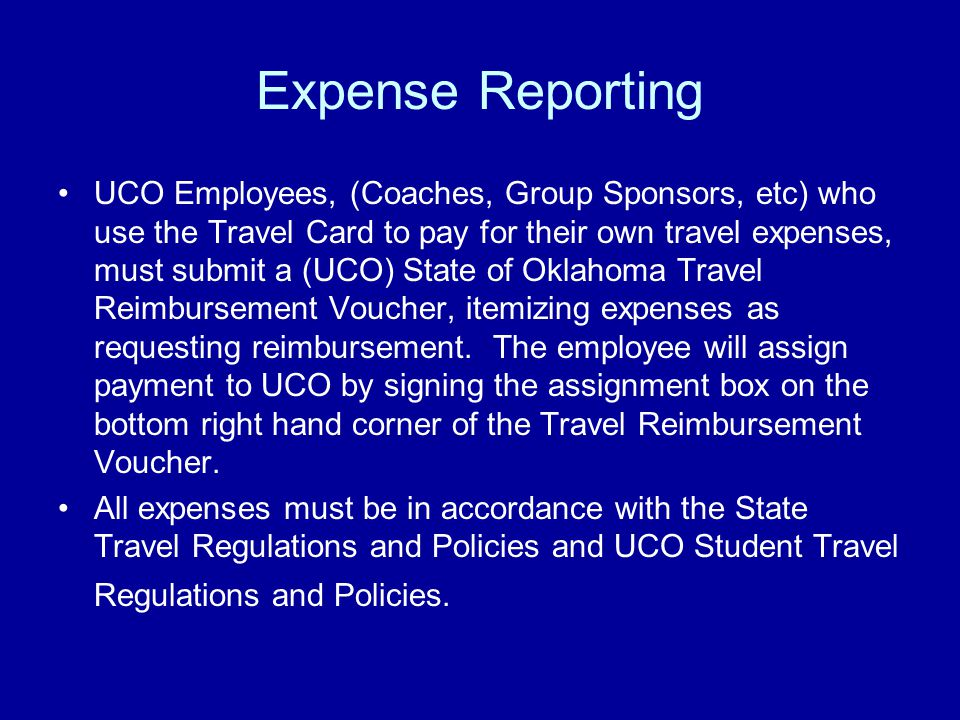 Expense Reporting UCO Employees, (Coaches, Group Sponsors, etc) who use the Travel Card to pay for their own travel expenses, must submit a (UCO) State of Oklahoma Travel Reimbursement Voucher, itemizing expenses as requesting reimbursement.