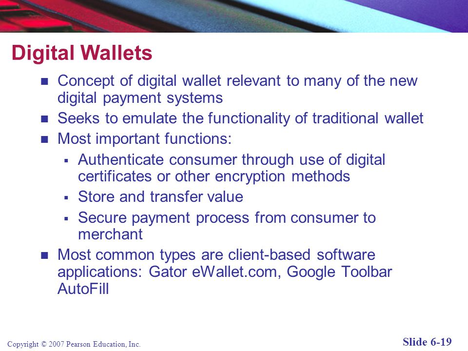 Copyright © 2007 Pearson Education, Inc. Slide 6-18 E-Commerce Digital Payment Systems Traditional payment systems were never designed for use in the