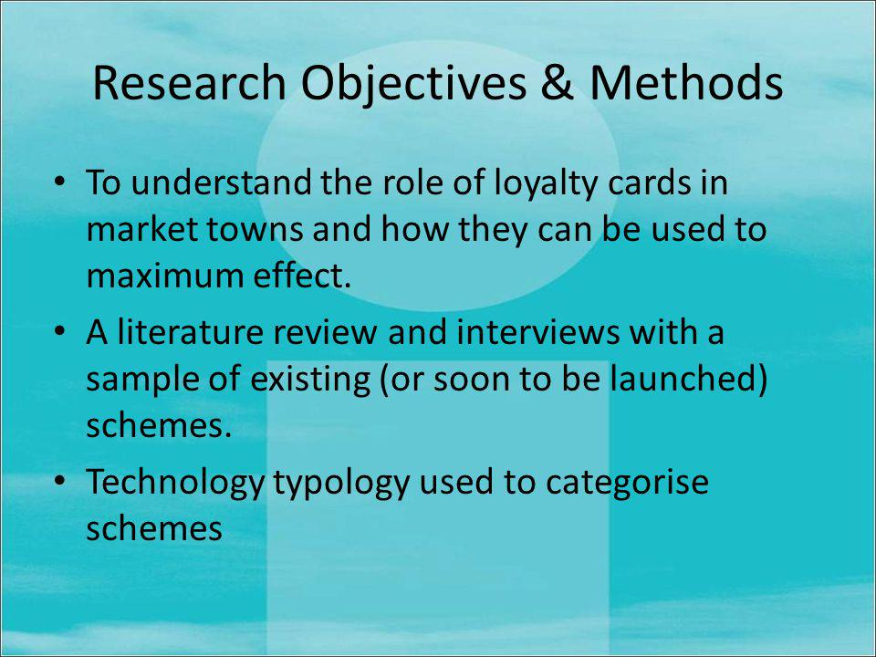 Research Objectives & Methods To understand the role of loyalty cards in market towns and how they can be used to maximum effect.