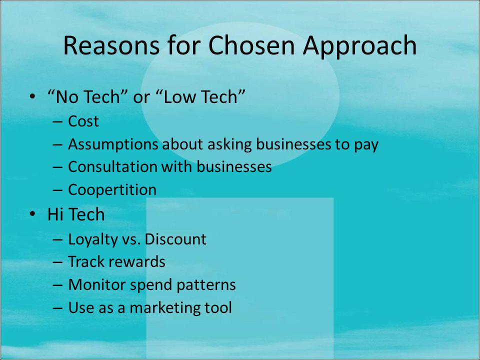 Reasons for Chosen Approach No Tech or Low Tech – Cost – Assumptions about asking businesses to pay – Consultation with businesses – Coopertition Hi Tech – Loyalty vs.
