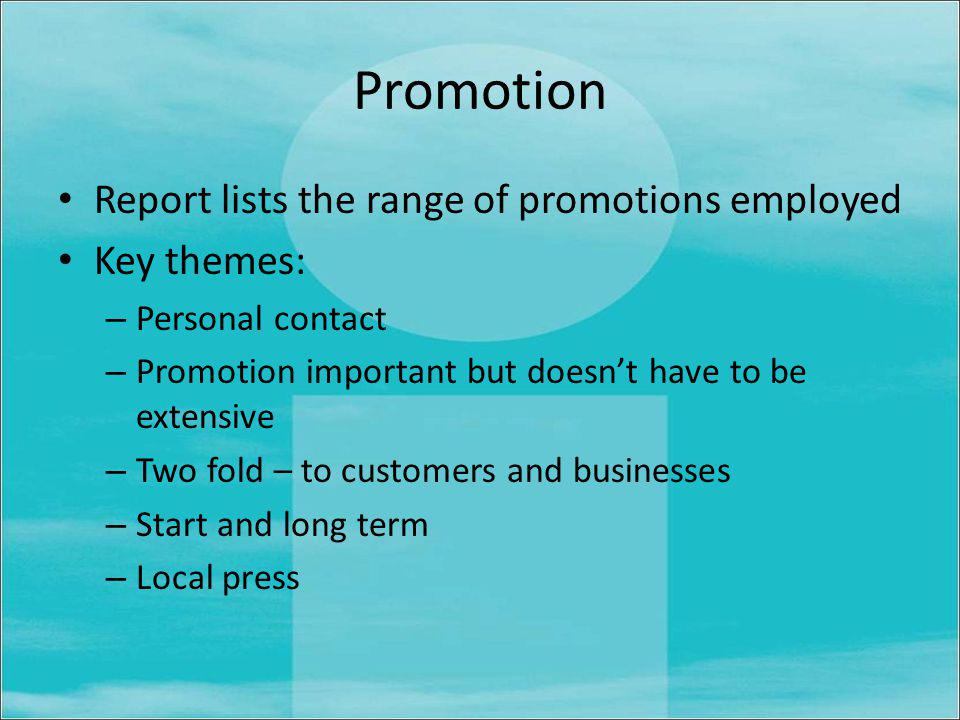 Promotion Report lists the range of promotions employed Key themes: – Personal contact – Promotion important but doesnt have to be extensive – Two fold – to customers and businesses – Start and long term – Local press