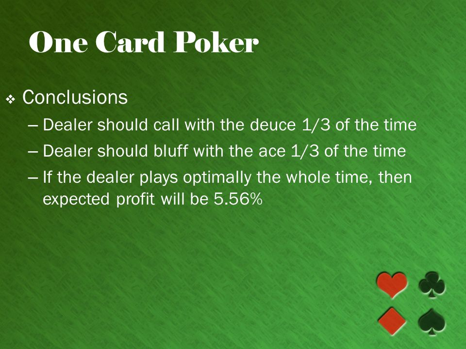 One Card Poker Conclusions – Dealer should call with the deuce 1/3 of the time – Dealer should bluff with the ace 1/3 of the time – If the dealer plays optimally the whole time, then expected profit will be 5.56%