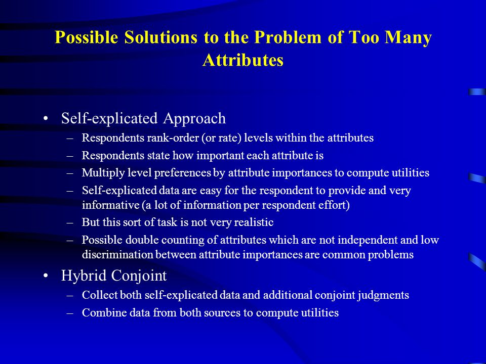 Possible Solutions to the Problem of Too Many Attributes Self-explicated Approach –Respondents rank-order (or rate) levels within the attributes –Resp