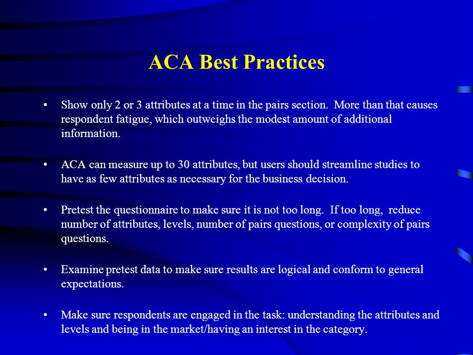 ACA Best Practices Show only 2 or 3 attributes at a time in the pairs section. More than that causes respondent fatigue, which outweighs the modest am
