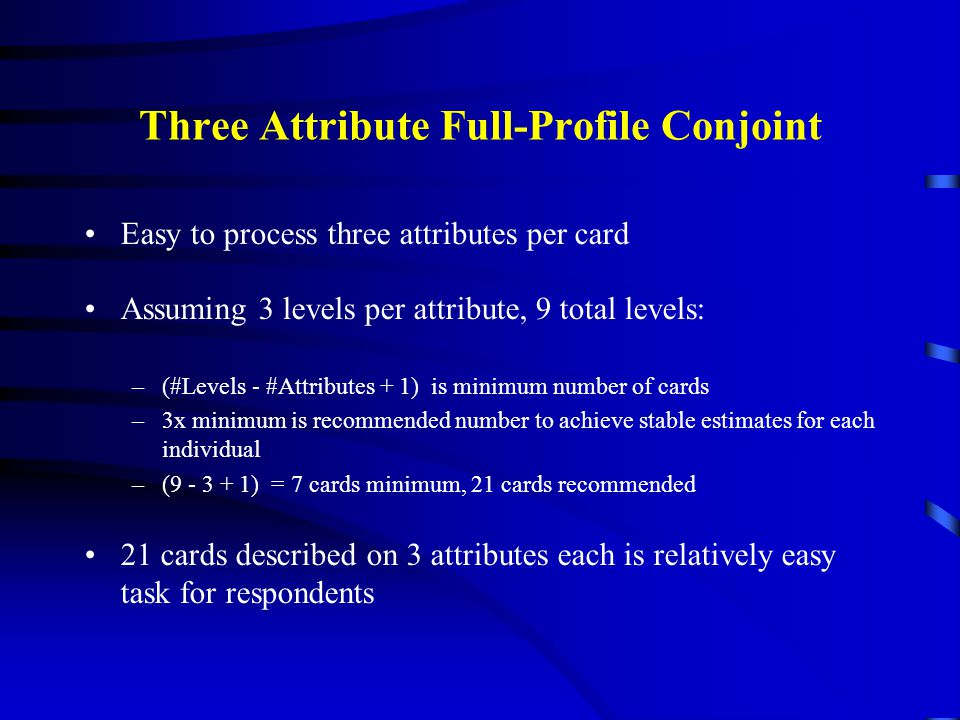 Three Attribute Full-Profile Conjoint Easy to process three attributes per card Assuming 3 levels per attribute, 9 total levels: –(#Levels - #Attribut