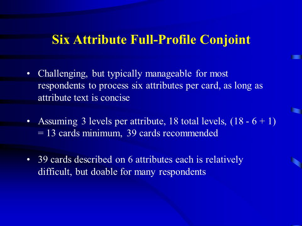 Six Attribute Full-Profile Conjoint Challenging, but typically manageable for most respondents to process six attributes per card, as long as attribut