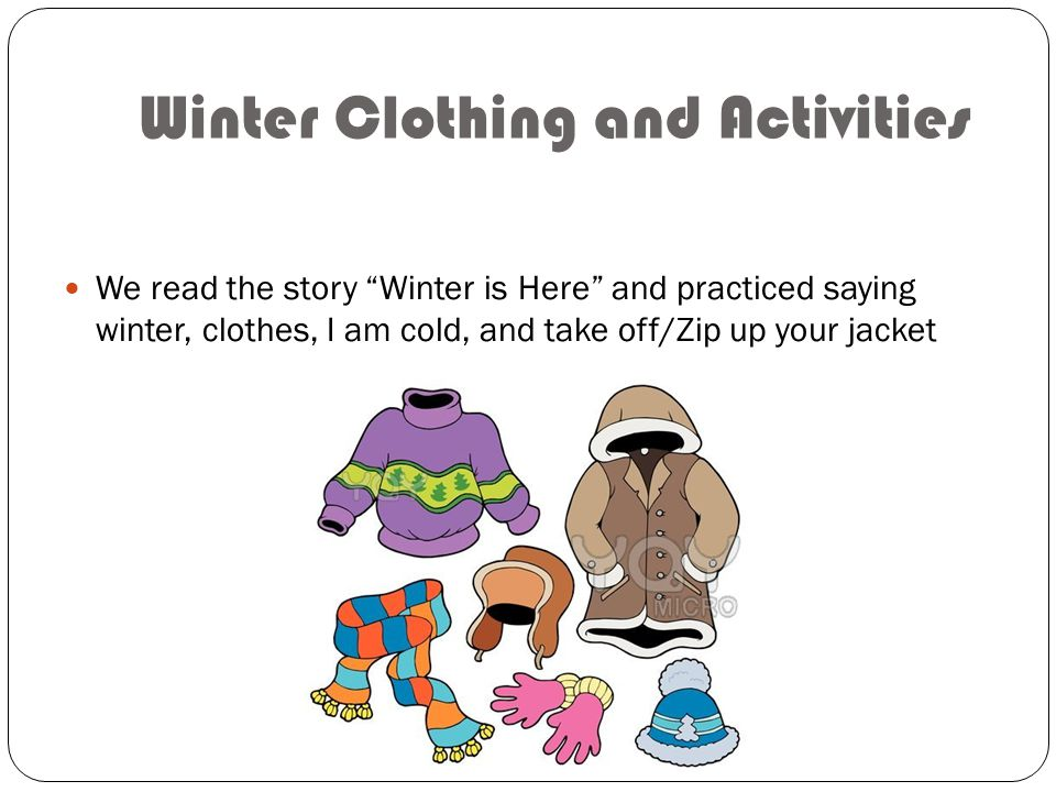 Winter Clothing and Activities We read the story Winter is Here and practiced saying winter, clothes, I am cold, and take off/Zip up your jacket