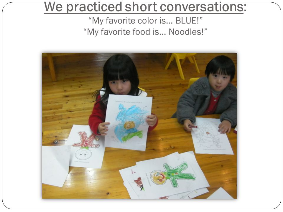 We practiced short conversations: My favorite color is… BLUE! My favorite food is… Noodles!