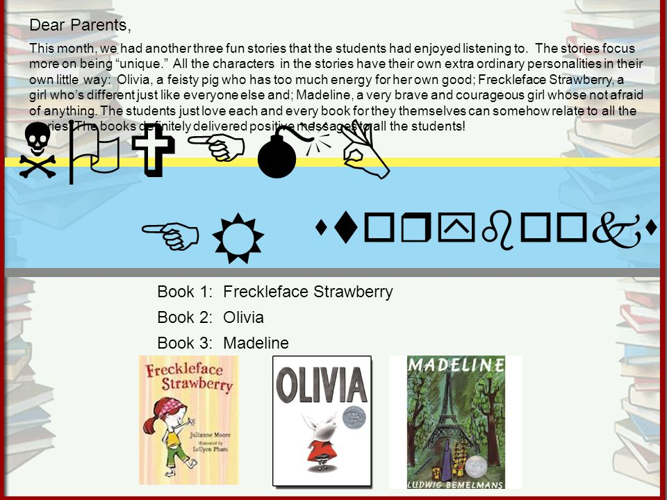 Book 1: Freckleface Strawberry Book 2: Olivia Book 3: Madeline NOVEMB ER storybooks Dear Parents, This month, we had another three fun stories that the students had enjoyed listening to.