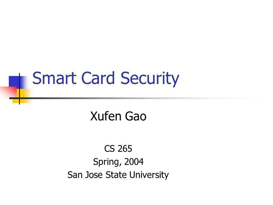 Smart Card Security Xufen Gao CS 265 Spring, 2004 San Jose State University