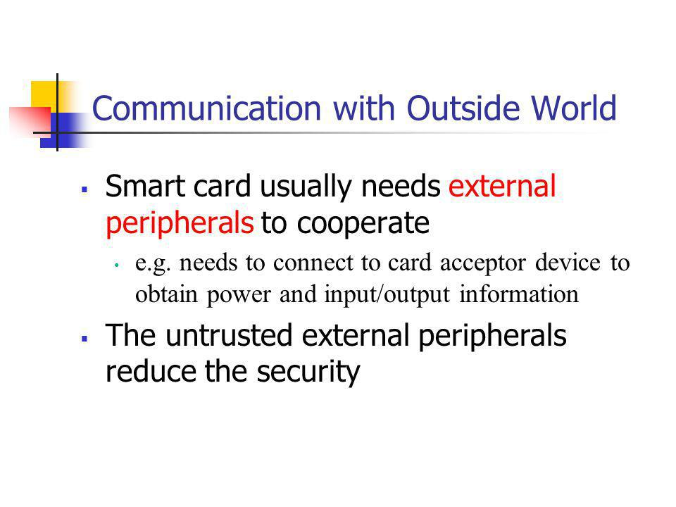 Communication with Outside World Smart card usually needs external peripherals to cooperate e.g. needs to connect to card acceptor device to obtain po