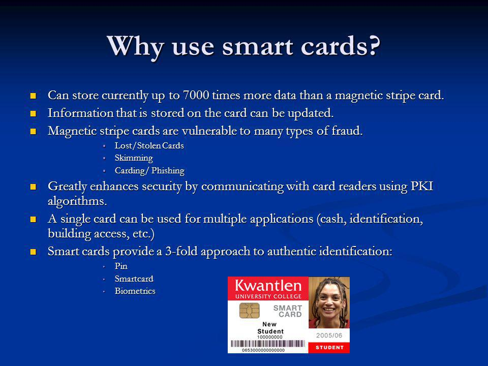 Why use smart cards. Can store currently up to 7000 times more data than a magnetic stripe card.