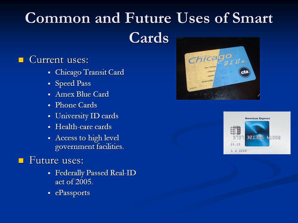 Common and Future Uses of Smart Cards Current uses: Current uses: Chicago Transit Card Chicago Transit Card Speed Pass Speed Pass Amex Blue Card Amex Blue Card Phone Cards Phone Cards University ID cards University ID cards Health-care cards Health-care cards Access to high level government facilities.