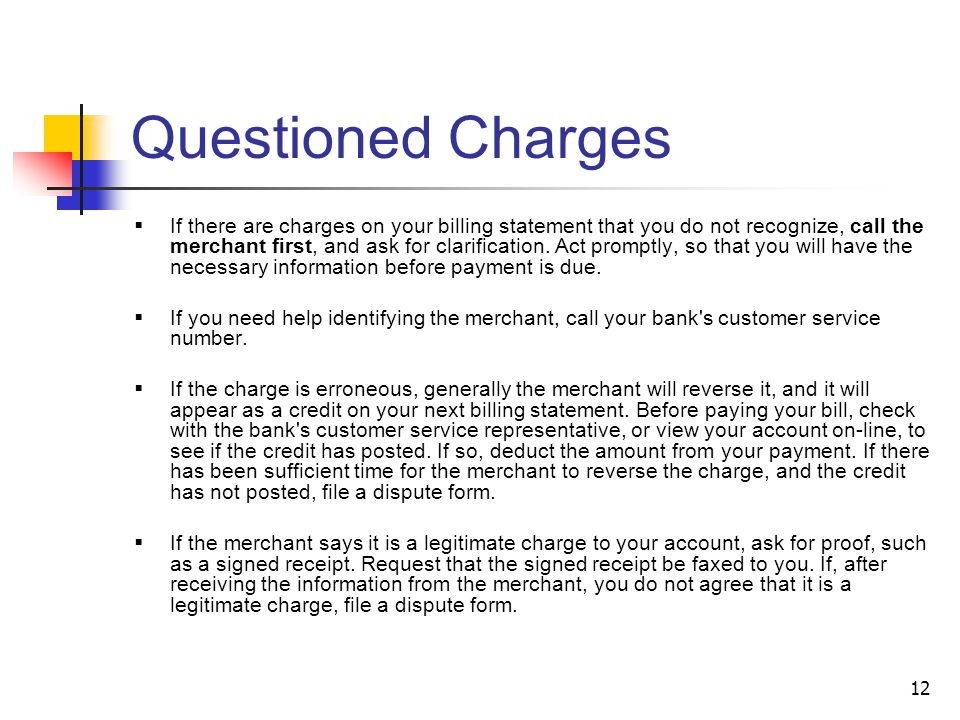 12 Questioned Charges If there are charges on your billing statement that you do not recognize, call the merchant first, and ask for clarification.