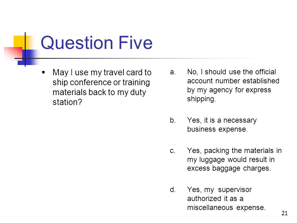 21 Question Five May I use my travel card to ship conference or training materials back to my duty station.