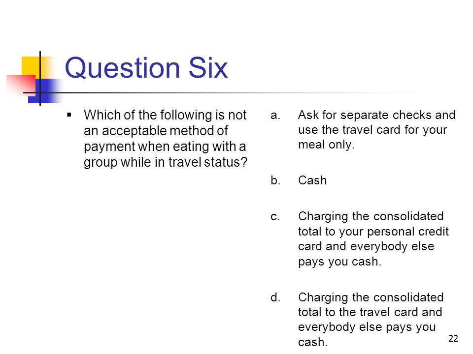 22 Question Six Which of the following is not an acceptable method of payment when eating with a group while in travel status.