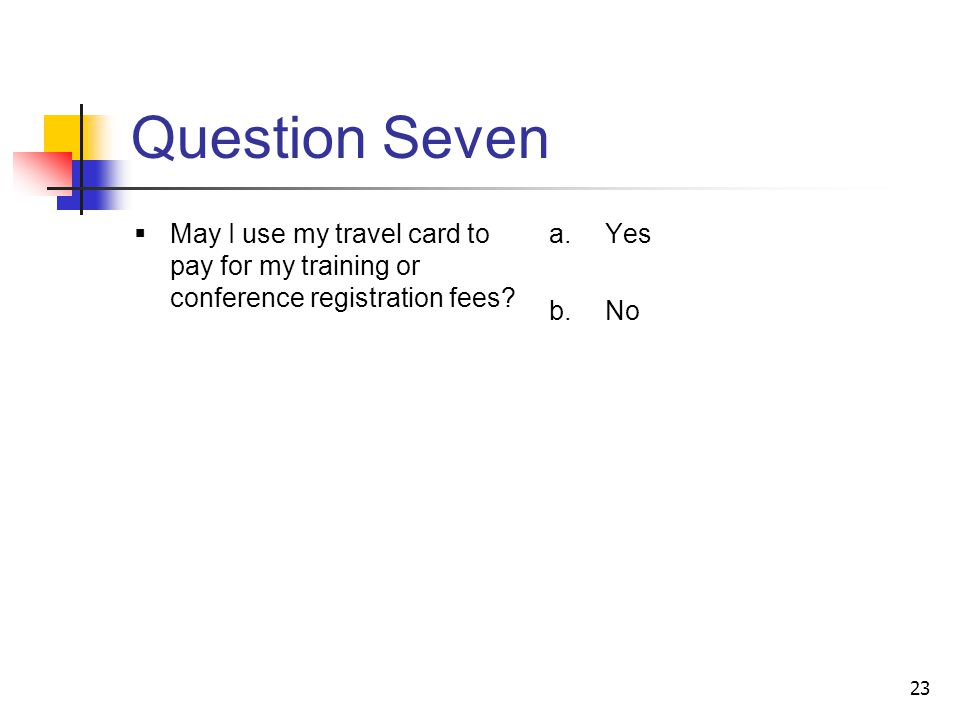 23 Question Seven May I use my travel card to pay for my training or conference registration fees.