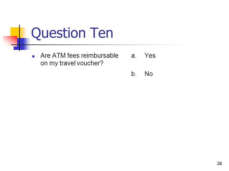 Question Ten Are ATM fees reimbursable on my travel voucher? a.Yes b.No 26