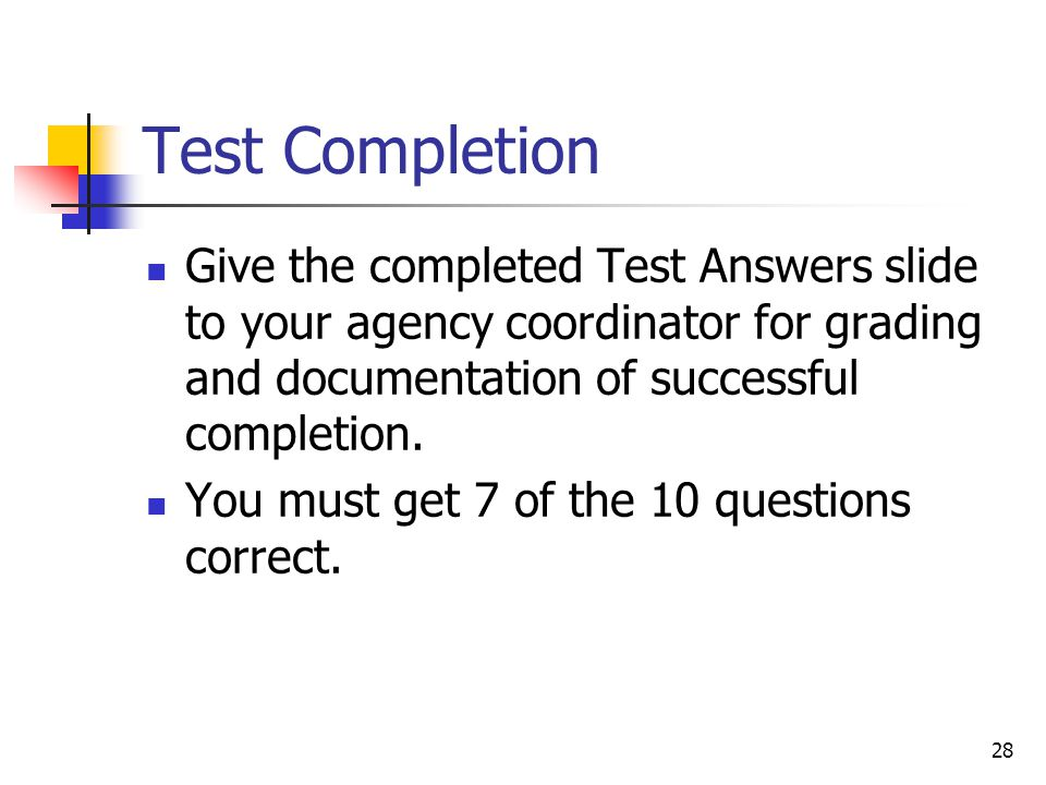28 Test Completion Give the completed Test Answers slide to your agency coordinator for grading and documentation of successful completion.