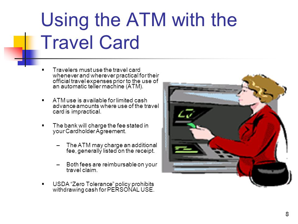 8 Using the ATM with the Travel Card Travelers must use the travel card whenever and wherever practical for their official travel expenses prior to the use of an automatic teller machine (ATM).