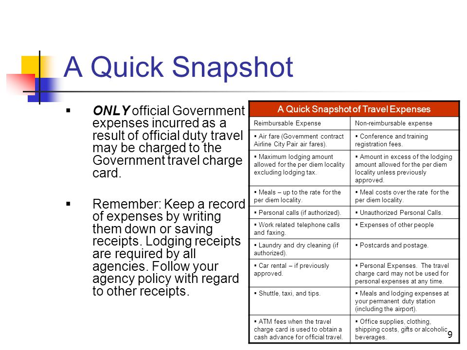 9 A Quick Snapshot ONLY official Government expenses incurred as a result of official duty travel may be charged to the Government travel charge card.