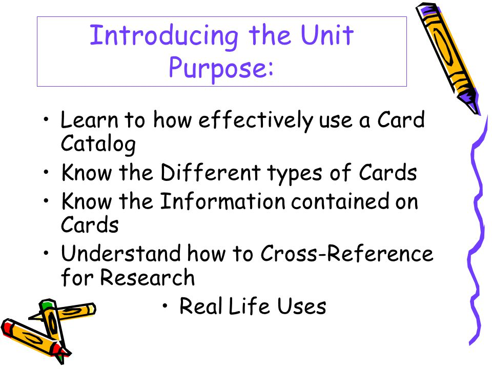 Introducing the Unit Purpose: Learn to how effectively use a Card Catalog Know the Different types of Cards Know the Information contained on Cards Understand how to Cross-Reference for Research Real Life Uses