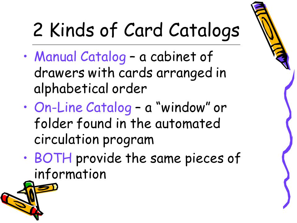 2 Kinds of Card Catalogs Manual Catalog – a cabinet of drawers with cards arranged in alphabetical order On-Line Catalog – a window or folder found in the automated circulation program BOTH provide the same pieces of information