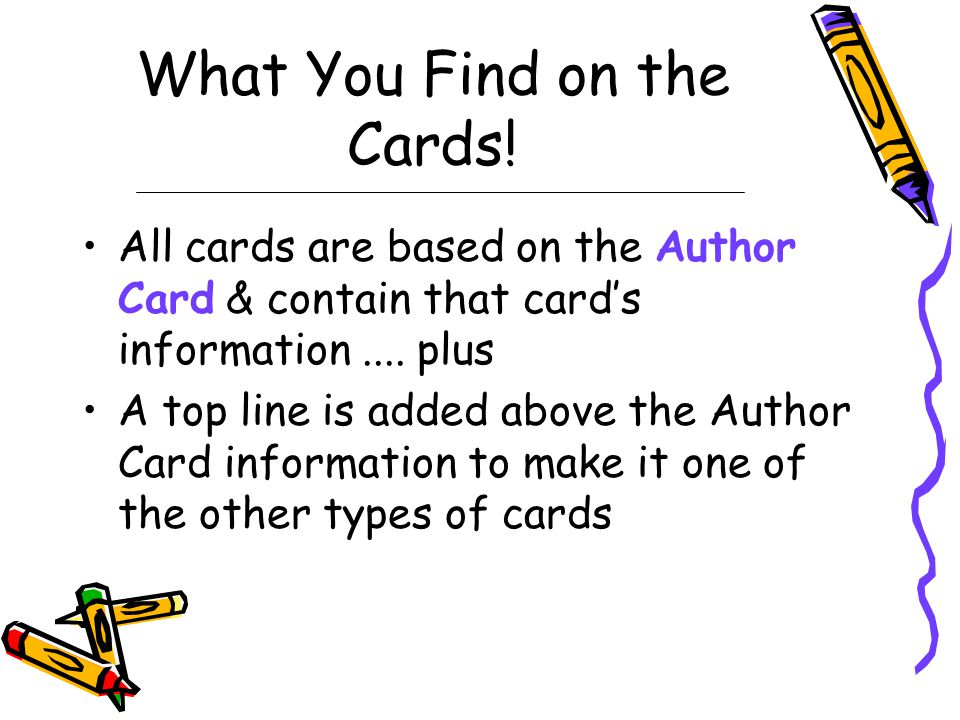 Types of Card Catalog Cards 3 MAIN TYPES OF CARDS –A–Author Card –T–Title Card –S–Subject Card 3 MINOR TYPES OF CARDS –I–Illustrator Card –M–Main Character Card –S–Series Card