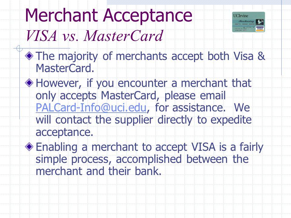 Merchant Acceptance VISA vs. MasterCard The majority of merchants accept both Visa & MasterCard. However, if you encounter a merchant that only accept