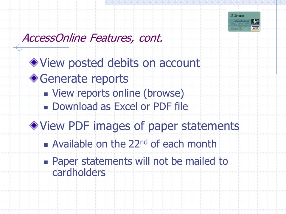 AccessOnline Features, cont. View posted debits on account Generate reports View reports online (browse) Download as Excel or PDF file View PDF images