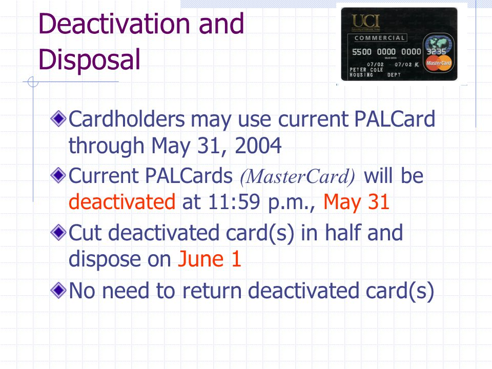 Deactivation and Disposal Cardholders may use current PALCard through May 31, 2004 Current PALCards (MasterCard) will be deactivated at 11:59 p.m., May 31 Cut deactivated card(s) in half and dispose on June 1 No need to return deactivated card(s)