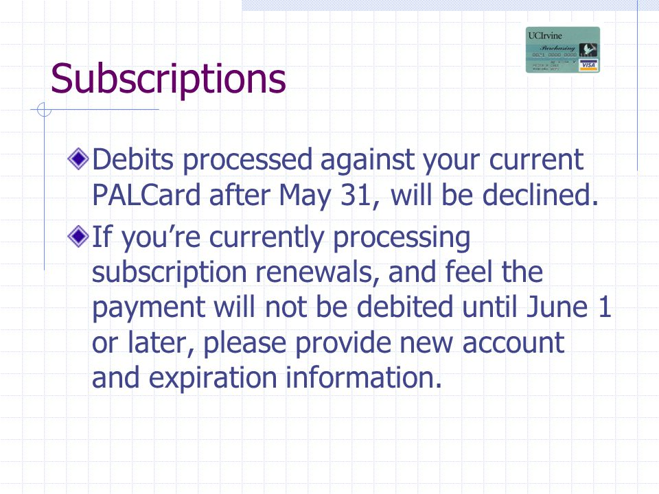 Subscriptions Debits processed against your current PALCard after May 31, will be declined.