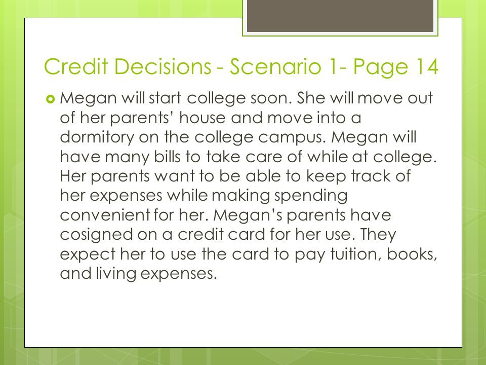 Credit Decisions - Scenario 1- Page 14 Megan will start college soon. She will move out of her parents house and move into a dormitory on the college