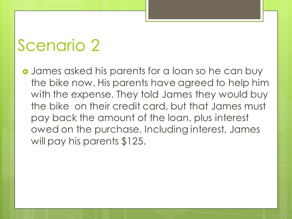 Scenario 2 James asked his parents for a loan so he can buy the bike now. His parents have agreed to help him with the expense. They told James they w