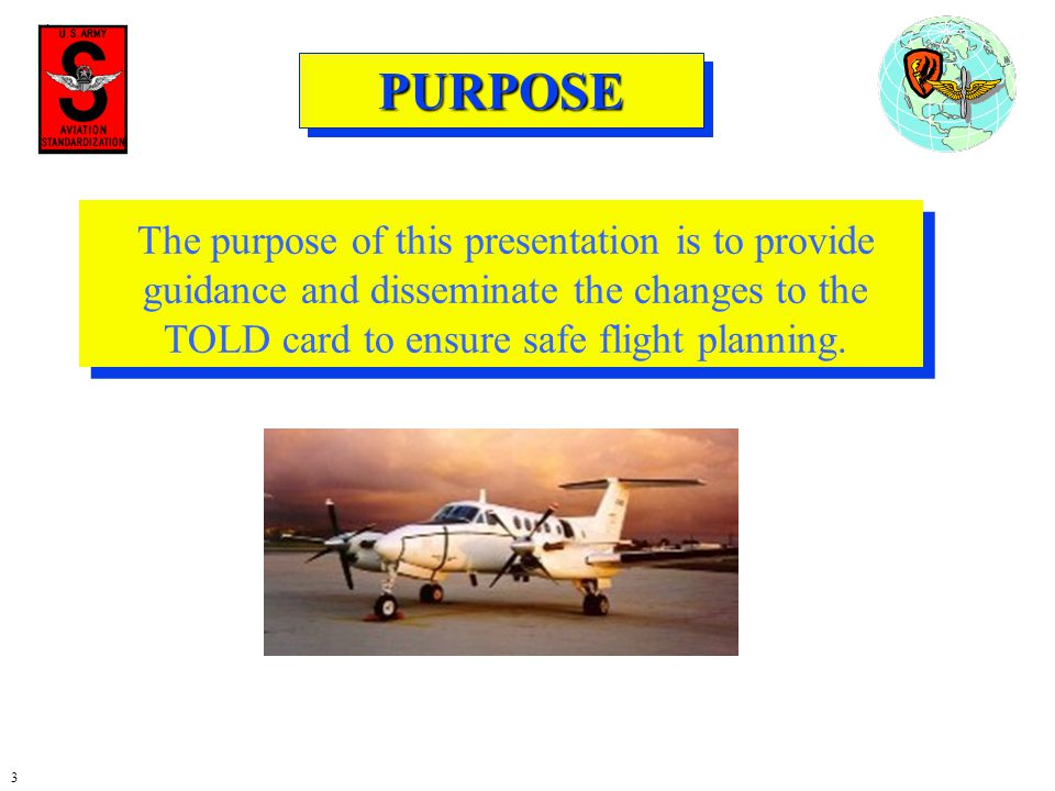 3 PURPOSEPURPOSE The purpose of this presentation is to provide guidance and disseminate the changes to the TOLD card to ensure safe flight planning.