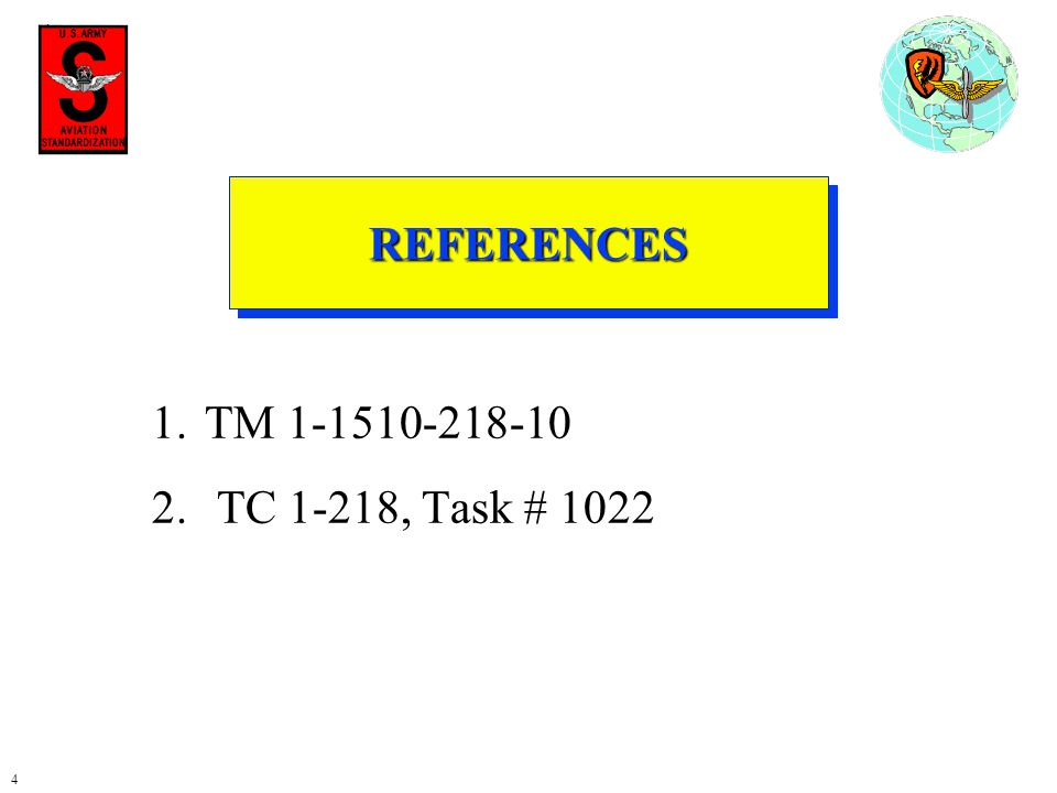 4 REFERENCESREFERENCES 1.TM 1-1510-218-10 2. TC 1-218, Task # 1022