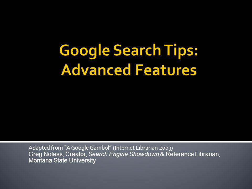 Adapted from A Google Gambol (Internet Librarian 2003) Greg Notess, Creator, Search Engine Showdown & Reference Librarian, Montana State University