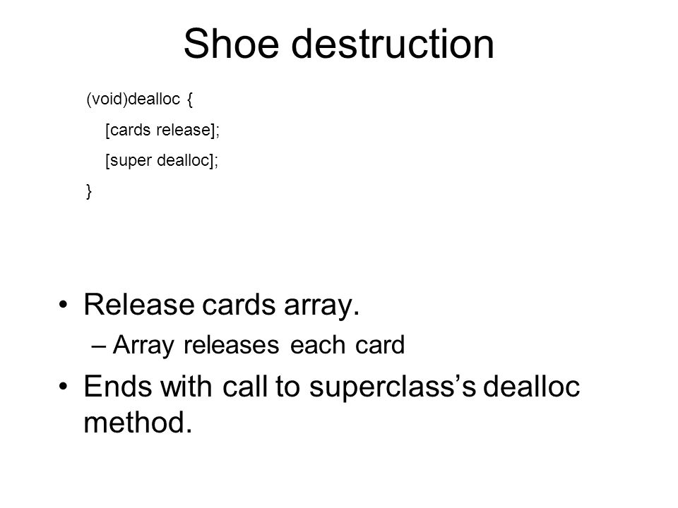 Shoe destruction (void)dealloc { [cards release]; [super dealloc]; } Release cards array. –Array releases each card Ends with call to superclasss deal