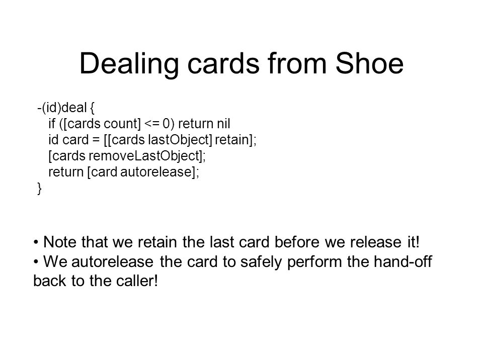 Dealing cards from Shoe -(id)deal { if ([cards count] <= 0) return nil id card = [[cards lastObject] retain]; [cards removeLastObject]; return [card a