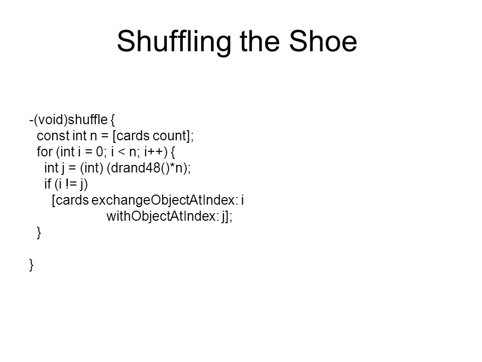 Shuffling the Shoe -(void)shuffle { const int n = [cards count]; for (int i = 0; i < n; i++) { int j = (int) (drand48()*n); if (i != j) [cards exchang